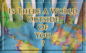 Is There A World Outside Of You?